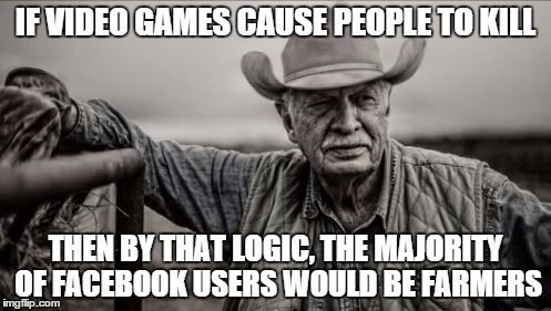 If video games... | IF VIDEO GAMES CAUSE PEOPLE TO KILL THEN BY THAT LOGIC, THE MAJORITY OF FACEBOOK USERS WOULD BE FARMERS | image tagged in memes,so god made a farmer,facebook,killing | made w/ Imgflip meme maker