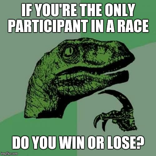 Philosoraptor Meme | IF YOU'RE THE ONLY PARTICIPANT IN A RACE DO YOU WIN OR LOSE? | image tagged in memes,philosoraptor | made w/ Imgflip meme maker
