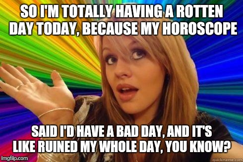 SO I'M TOTALLY HAVING A ROTTEN DAY TODAY, BECAUSE MY HOROSCOPE SAID I'D HAVE A BAD DAY, AND IT'S LIKE RUINED MY WHOLE DAY, YOU KNOW? | made w/ Imgflip meme maker