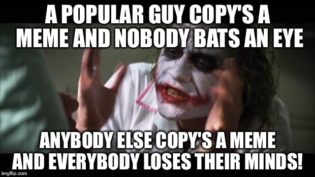 And everybody loses their minds | A POPULAR GUY COPY'S A MEME AND NOBODY BATS AN EYE ANYBODY ELSE COPY'S A MEME AND EVERYBODY LOSES THEIR MINDS! | image tagged in memes,and everybody loses their minds | made w/ Imgflip meme maker