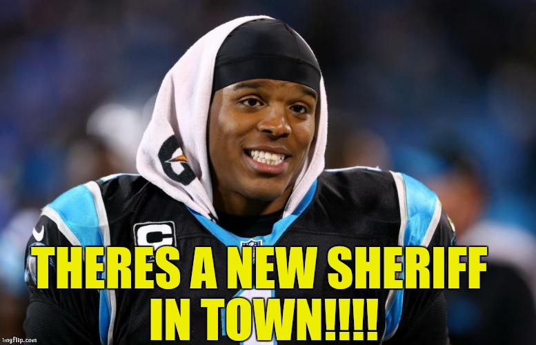Cam Newton | THERES A NEW SHERIFF IN TOWN!!!! | image tagged in cam newton | made w/ Imgflip meme maker