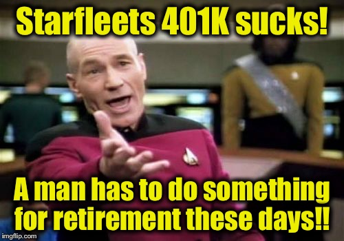 Picard Wtf Meme | Starfleets 401K sucks! A man has to do something for retirement these days!! | image tagged in memes,picard wtf | made w/ Imgflip meme maker