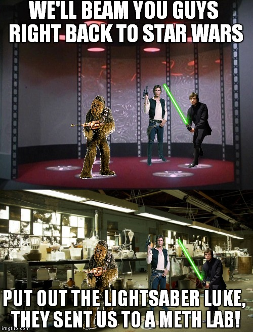 Trekkie practical jokes... | WE'LL BEAM YOU GUYS RIGHT BACK TO STAR WARS PUT OUT THE LIGHTSABER LUKE, THEY SENT US TO A METH LAB! | image tagged in star wars,han solo,luke skywalker,chewbacca,breaking bad | made w/ Imgflip meme maker