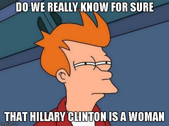 Futurama Fry Meme | DO WE REALLY KNOW FOR SURE THAT HILLARY CLINTON IS A WOMAN | image tagged in memes,futurama fry | made w/ Imgflip meme maker