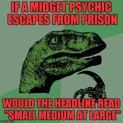 "Philosoraptor Meme | IF A MIDGET PSYCHIC ESCAPES FROM PRISON WOULD THE HEADLINE READ ""SMALL MEDIUM AT LARGE"" 