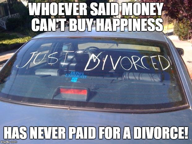 Whoever said |  WHOEVER SAID MONEY CAN'T BUY HAPPINESS; HAS NEVER PAID FOR A DIVORCE! | image tagged in just divorced | made w/ Imgflip meme maker