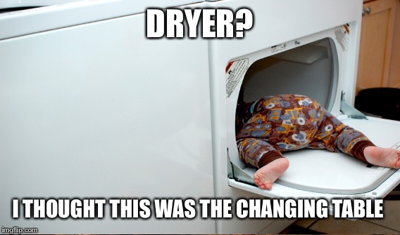 DRYER? I THOUGHT THIS WAS THE CHANGING TABLE | made w/ Imgflip meme maker