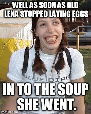 WELL AS SOON AS OLD LENA STOPPED LAYING EGGS IN TO THE SOUP SHE WENT. | made w/ Imgflip meme maker