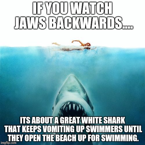 Jaws_Poster |  IF YOU WATCH JAWS BACKWARDS.... ITS ABOUT A GREAT WHITE SHARK THAT KEEPS VOMITING UP SWIMMERS UNTIL THEY OPEN THE BEACH UP FOR SWIMMING. | image tagged in jaws_poster | made w/ Imgflip meme maker
