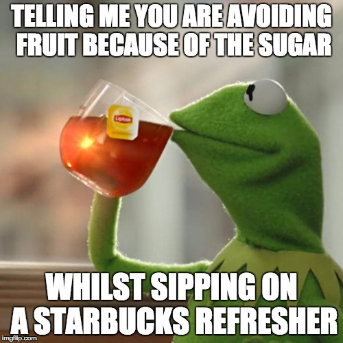 But Thats None Of My Business Meme | TELLING ME YOU ARE AVOIDING FRUIT BECAUSE OF THE SUGAR WHILST SIPPING ON A STARBUCKS REFRESHER | image tagged in memes,but thats none of my business,kermit the frog | made w/ Imgflip meme maker