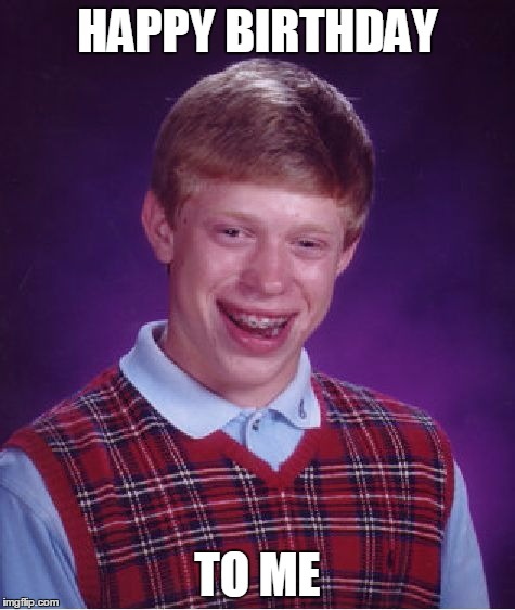 Bad Luck Brian Meme | HAPPY BIRTHDAY TO ME | image tagged in memes,bad luck brian | made w/ Imgflip meme maker