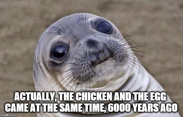 Awkward Moment Sealion |  ACTUALLY, THE CHICKEN AND THE EGG CAME AT THE SAME TIME, 6000 YEARS AGO | image tagged in memes,awkward moment sealion,creationism,earth,chicken,egg | made w/ Imgflip meme maker