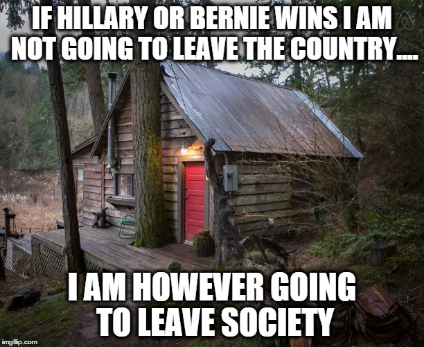 If Hillary or Bernie wins.... | IF HILLARY OR BERNIE WINS I AM NOT GOING TO LEAVE THE COUNTRY.... I AM HOWEVER GOING TO LEAVE SOCIETY | image tagged in meme,politics,political | made w/ Imgflip meme maker