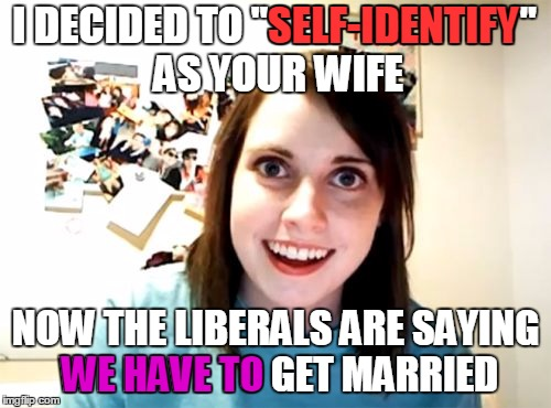 "Sneaky sneaky!  | I DECIDED TO ""SELF-IDENTIFY"" AS YOUR WIFE NOW THE LIBERALS ARE SAYING WE HAVE TO GET MARRIED SELF-IDENTIFY WE HAVE TO 