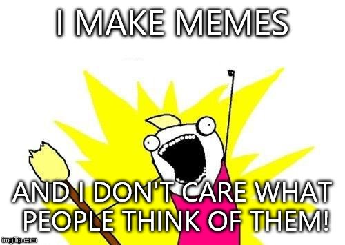 X All The Y Meme | I MAKE MEMES AND I DON'T CARE WHAT PEOPLE THINK OF THEM! | image tagged in memes,x all the y | made w/ Imgflip meme maker