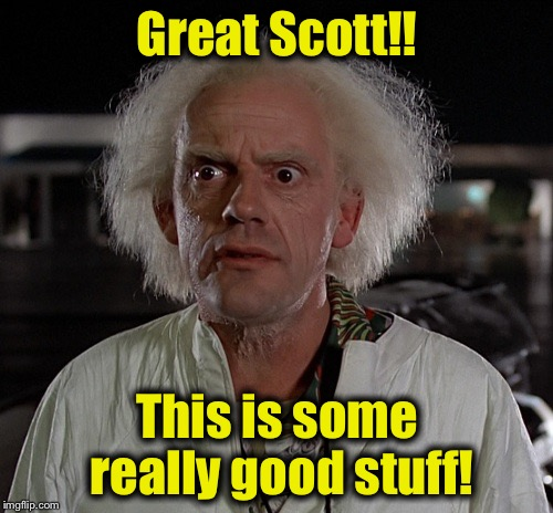 Doc | Great Scott!! This is some really good stuff! | image tagged in doc | made w/ Imgflip meme maker