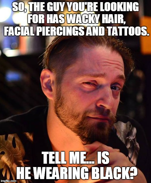 Doorguy Dave |  SO, THE GUY YOU'RE LOOKING FOR HAS WACKY HAIR, FACIAL PIERCINGS AND TATTOOS. TELL ME... IS HE WEARING BLACK? | image tagged in vertex,face,goth people,bouncing | made w/ Imgflip meme maker
