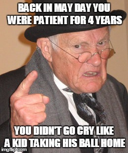Back In My Day Meme | BACK IN MAY DAY YOU WERE PATIENT FOR 4 YEARS YOU DIDN'T GO CRY LIKE A KID TAKING HIS BALL HOME | image tagged in memes,back in my day | made w/ Imgflip meme maker