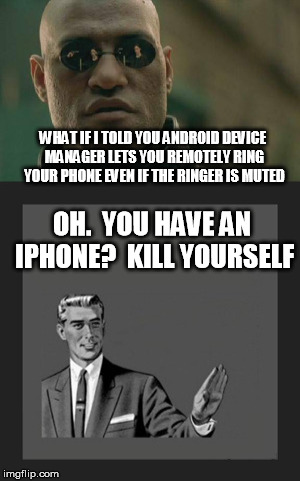 WHAT IF I TOLD YOU ANDROID DEVICE MANAGER LETS YOU REMOTELY RING YOUR PHONE EVEN IF THE RINGER IS MUTED OH.  YOU HAVE AN IPHONE?  KILL YOURS | made w/ Imgflip meme maker