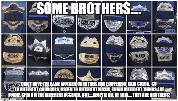 All cops' lives matters the most | SOME BROTHERS.... DON'T HAVE THE SAME MOTHER, OR FATHER, HAVE DIFFERENT SKIN COLOR,  GO TO DIFFERENT CHURCHES, LISTEN TO DIFFERENT MUSIC, TH | image tagged in all cops' lives matters the most | made w/ Imgflip meme maker