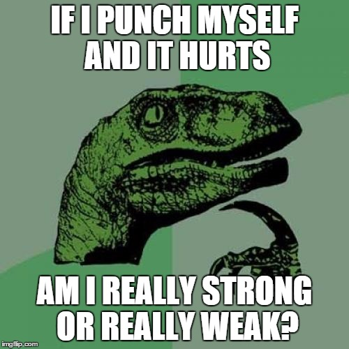 Philosoraptor Meme | IF I PUNCH MYSELF AND IT HURTS AM I REALLY STRONG OR REALLY WEAK? | image tagged in memes,philosoraptor | made w/ Imgflip meme maker