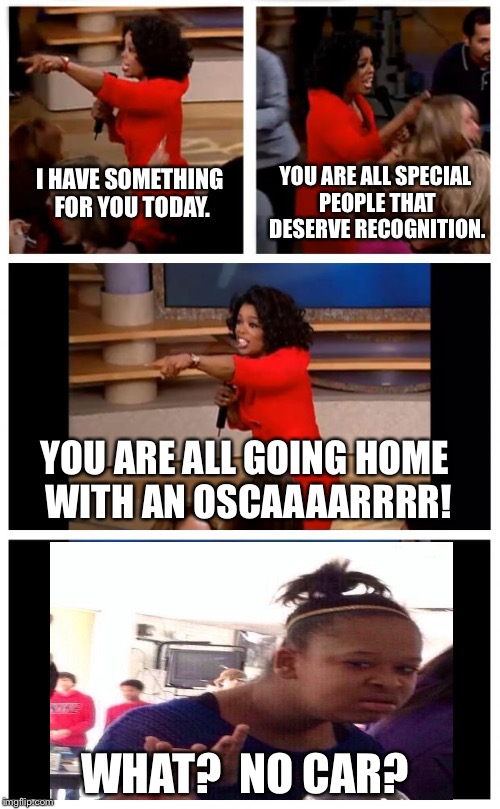 Oprah You Get A Car Everybody Gets A Car |  YOU ARE ALL SPECIAL PEOPLE THAT DESERVE RECOGNITION. I HAVE SOMETHING FOR YOU TODAY. YOU ARE ALL GOING HOME WITH AN OSCAAAARRRR! WHAT?  NO CAR? | image tagged in memes,oprah you get a car everybody gets a car,what girl,no car,oscars,oscars boycott | made w/ Imgflip meme maker