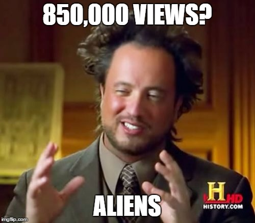 Ancient Aliens Meme | 850,000 VIEWS? ALIENS | image tagged in memes,ancient aliens | made w/ Imgflip meme maker