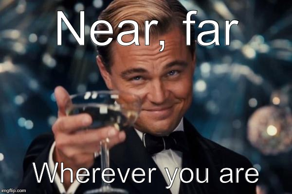 Leonardo Dicaprio Cheers Meme | Near, far Wherever you are | image tagged in memes,leonardo dicaprio cheers | made w/ Imgflip meme maker