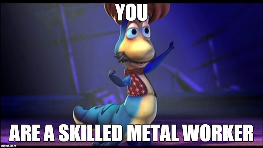 Skillz |  YOU; ARE A SKILLED METAL WORKER | image tagged in calille from veggie tales,veggietales,vegetables,worm,jonah | made w/ Imgflip meme maker