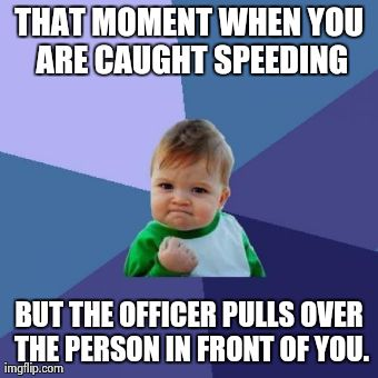Success Kid Meme | THAT MOMENT WHEN YOU ARE CAUGHT SPEEDING BUT THE OFFICER PULLS OVER THE PERSON IN FRONT OF YOU. | image tagged in memes,success kid | made w/ Imgflip meme maker