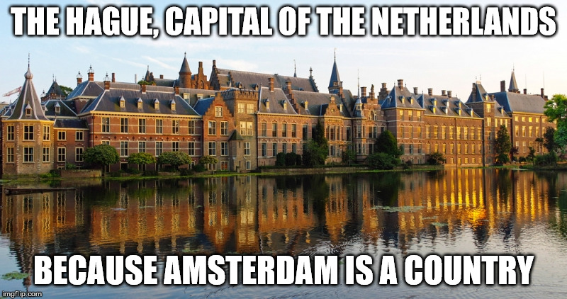 The Hague, Capital of The Netherlands | THE HAGUE, CAPITAL OF THE NETHERLANDS BECAUSE AMSTERDAM IS A COUNTRY | image tagged in amsterdam,netherlands | made w/ Imgflip meme maker