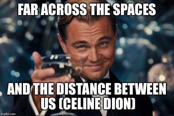 Leonardo Dicaprio Cheers Meme | FAR ACROSS THE SPACES AND THE DISTANCE BETWEEN US (CELINE DION) | image tagged in memes,leonardo dicaprio cheers | made w/ Imgflip meme maker