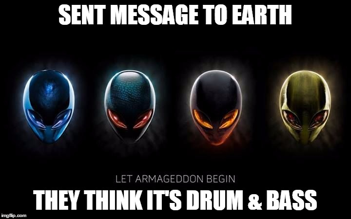 SENT MESSAGE TO EARTH THEY THINK IT'S DRUM & BASS | image tagged in let armageddon begin | made w/ Imgflip meme maker