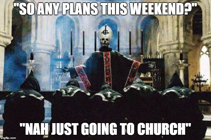"Church of Ghost | ""SO ANY PLANS THIS WEEKEND?"" ""NAH JUST GOING TO CHURCH"" 