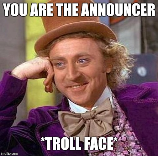 YOU ARE THE ANNOUNCER *TROLL FACE* | image tagged in memes,creepy condescending wonka | made w/ Imgflip meme maker