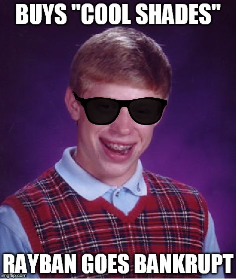 "Bad Luck Brian Meme |  BUYS ""COOL SHADES""; RAYBAN GOES BANKRUPT 