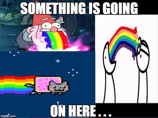 Will's rainbow meme | SOMETHING IS GOING ON HERE . . . | image tagged in rainbows,nyan cat,asdf movie,shmebulock,gravity falls | made w/ Imgflip meme maker