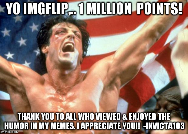 Rocky Victory | YO IMGFLIP,.. 1 MILLION  POINTS! THANK YOU TO ALL WHO VIEWED & ENJOYED THE HUMOR IN MY MEMES. I APPRECIATE YOU!!  -INVICTA103 | image tagged in rocky victory | made w/ Imgflip meme maker