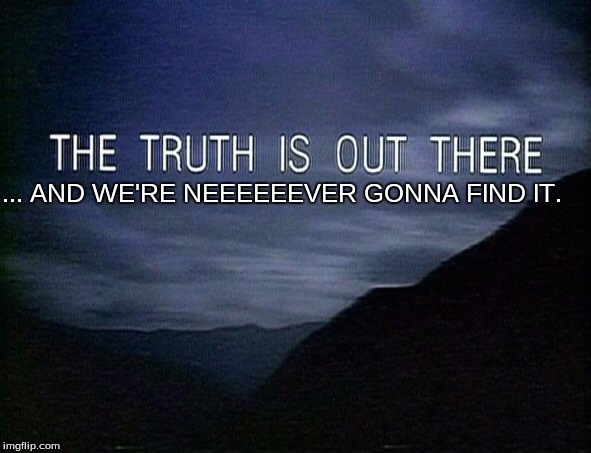 Because, let's face it, can they ever really solve everything? |  ... AND WE'RE NEEEEEEVER GONNA FIND IT. | image tagged in x-files | made w/ Imgflip meme maker
