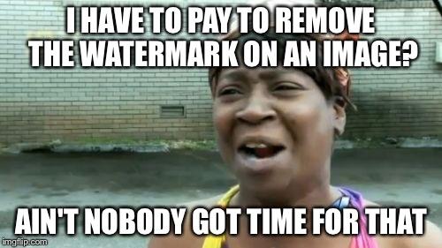 y0sw8 aint nobody got time for that meme imgflip,Watermark Meme
