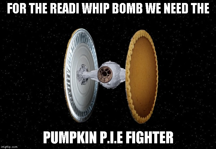 FOR THE READI WHIP BOMB WE NEED THE PUMPKIN P.I.E FIGHTER | made w/ Imgflip meme maker