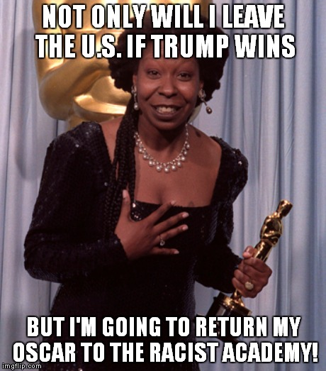 Buh Bye Whoopi! | NOT ONLY WILL I LEAVE THE U.S. IF TRUMP WINS BUT I'M GOING TO RETURN MY OSCAR TO THE RACIST ACADEMY! | image tagged in memes,whoopi goldberg,donald trump,oscars | made w/ Imgflip meme maker