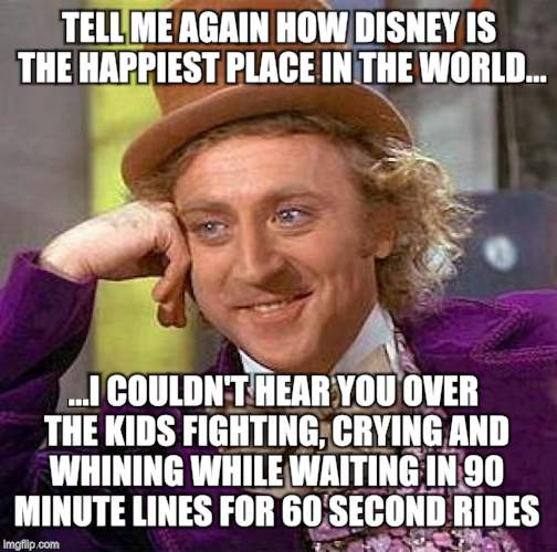 Creepy Condescending Wonka Meme |  TELL ME AGAIN HOW DISNEY IS THE HAPPIEST PLACE IN THE WORLD... ...I COULDN'T HEAR YOU OVER THE KIDS FIGHTING, CRYING AND WHINING WHILE WAITING IN 90 MINUTE LINES FOR 60 SECOND RIDES | image tagged in memes,creepy condescending wonka | made w/ Imgflip meme maker