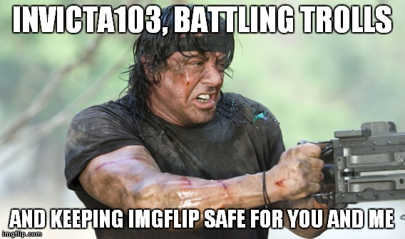 Invicta103, you da real MVP... | INVICTA103, BATTLING TROLLS AND KEEPING IMGFLIP SAFE FOR YOU AND ME | image tagged in meme,invicta103,trolls,stallone,rambo | made w/ Imgflip meme maker