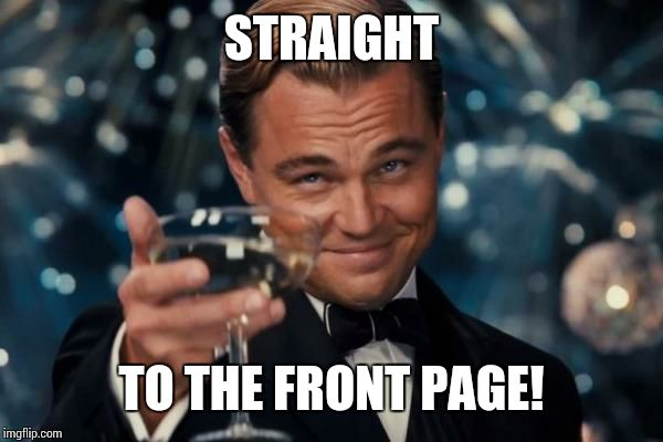Leonardo Dicaprio Cheers Meme | STRAIGHT TO THE FRONT PAGE! | image tagged in memes,leonardo dicaprio cheers | made w/ Imgflip meme maker
