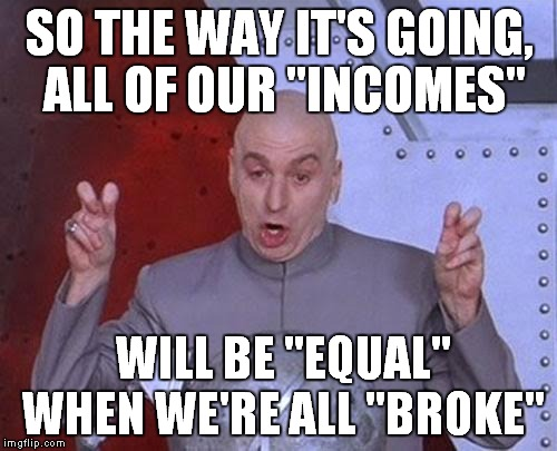 "Dr Evil Laser Meme | SO THE WAY IT'S GOING, ALL OF OUR ""INCOMES"" WILL BE ""EQUAL"" WHEN WE'RE ALL ""BROKE"" 