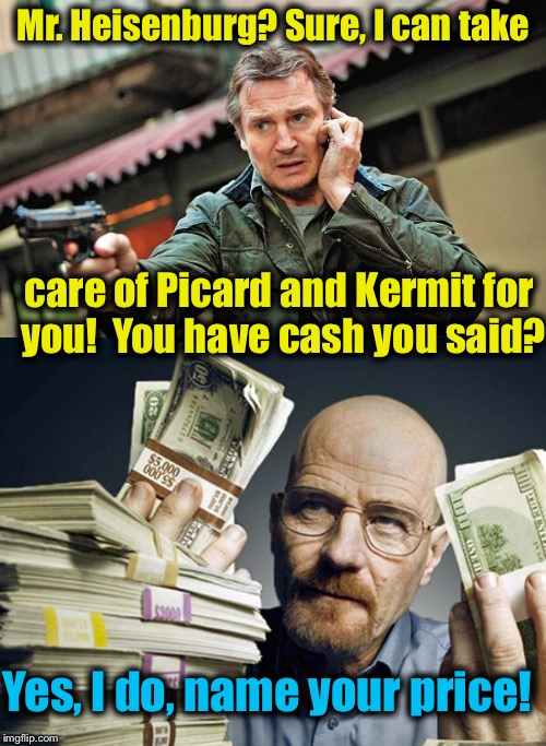Will Picard see retirement? Will Kermit have pork for dinner again?  Stay tuned to the Breaking ImgFlip Channel......... | Mr. Heisenburg? Sure, I can take care of Picard and Kermit for you!  You have cash you said? Yes, I do, name your price! | image tagged in breaking bad,memes,sean connery vs kermit,kermit vs connery,funny memes | made w/ Imgflip meme maker