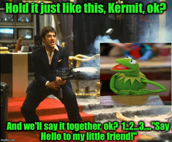 "Kermit, not to be outdone my a couple of Meth Heads, gets a few pointers from an old friend..... | Hold it just like this, Kermit, ok? And we'll say it together, ok?  1..2...3....""Say Hello to my little friend!"" 