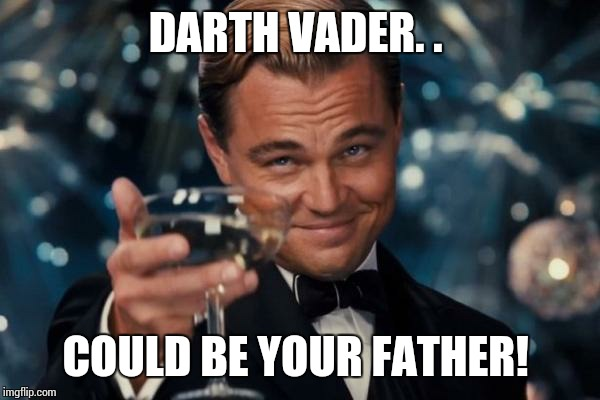 Leonardo Dicaprio Cheers Meme | DARTH VADER. . COULD BE YOUR FATHER! | image tagged in memes,leonardo dicaprio cheers | made w/ Imgflip meme maker
