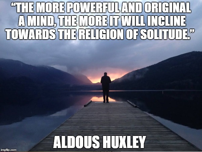 "Solitude |  ""THE MORE POWERFUL AND ORIGINAL A MIND, THE MORE IT WILL INCLINE TOWARDS THE RELIGION OF SOLITUDE.""; ALDOUS HUXLEY 